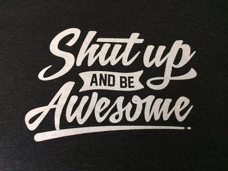 Shut up and be awesome